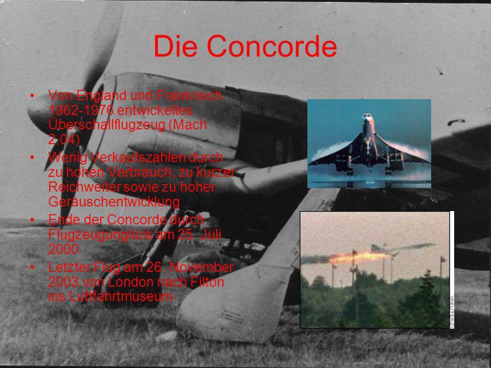 Die Concorde Von England und Frankreich 1962-1976 entwickeltes Überschallflugzeug (Mach 2,04) Wenig Verkaufszahlen durch zu hohen Verbrauch, zu kurzer