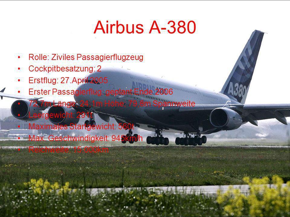 Airbus A-380 Rolle: Ziviles Passagierflugzeug Cockpitbesatzung: 2 Erstflug: 27.April 2005 Erster Passagierflug: geplant Ende 2006 72,7m Länge; 24,1m H