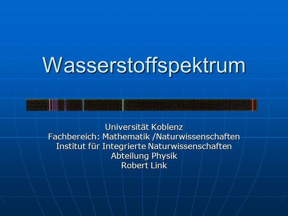 Wasserstoffspektrum Universität Koblenz Fachbereich: Mathematik /Naturwissenschaften Institut für Integrierte Naturwissenschaften Abteilung Physik Rob