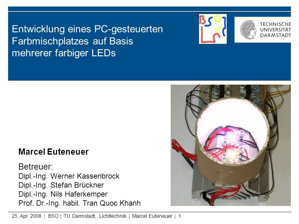 25. Apr. 2008 | BSO | TU Darmstadt, Lichttechnik | Marcel Euteneuer | 1 Entwicklung eines PC-gesteuerten Farbmischplatzes auf Basis mehrerer farbiger