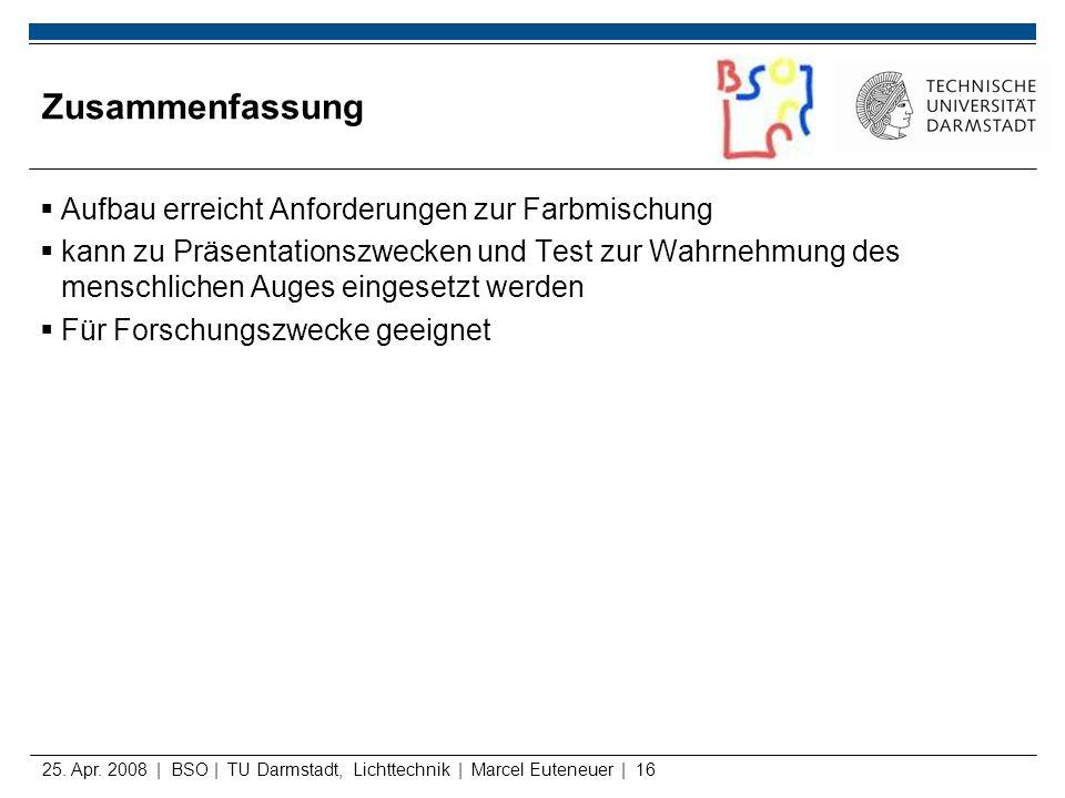 25. Apr. 2008 | BSO | TU Darmstadt, Lichttechnik | Marcel Euteneuer | 16 Zusammenfassung Aufbau erreicht Anforderungen zur Farbmischung kann zu Präsen