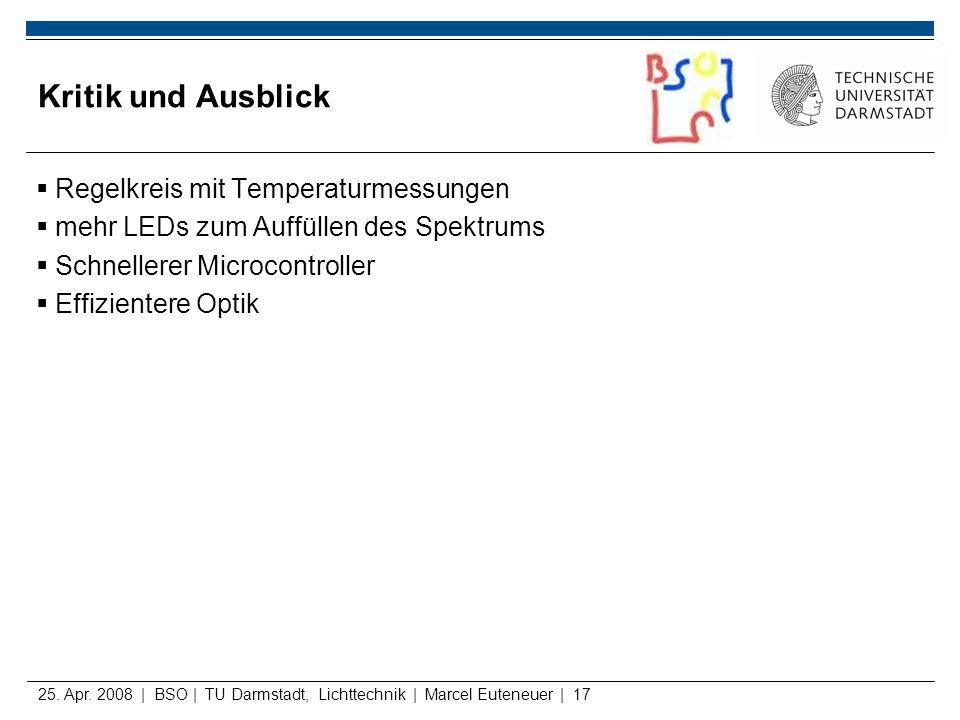 25. Apr. 2008 | BSO | TU Darmstadt, Lichttechnik | Marcel Euteneuer | 17 Kritik und Ausblick Regelkreis mit Temperaturmessungen mehr LEDs zum Auffülle