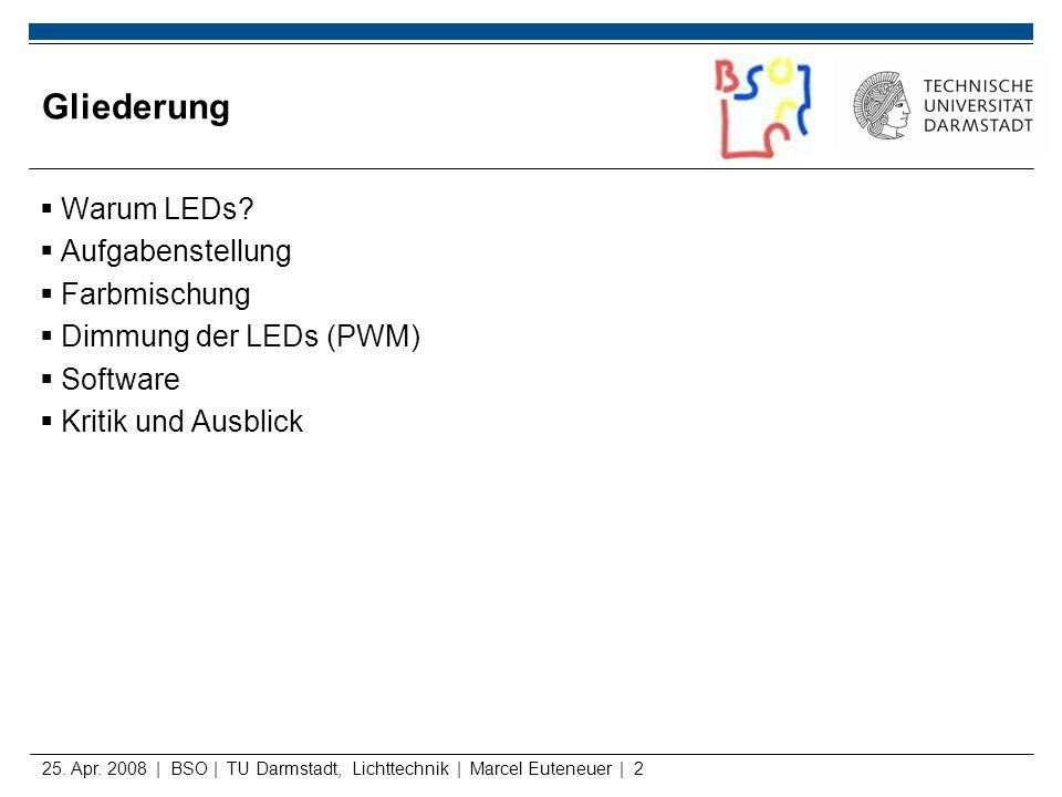25. Apr. 2008 | BSO | TU Darmstadt, Lichttechnik | Marcel Euteneuer | 2 Gliederung Warum LEDs? Aufgabenstellung Farbmischung Dimmung der LEDs (PWM) So