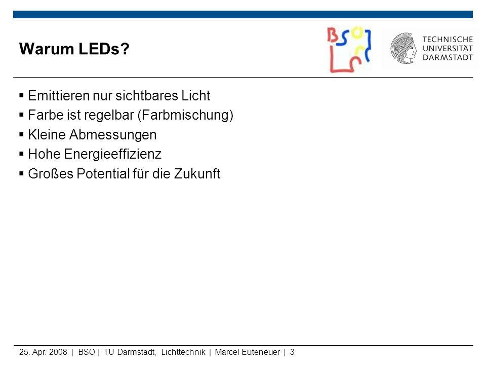 25. Apr. 2008 | BSO | TU Darmstadt, Lichttechnik | Marcel Euteneuer | 3 Warum LEDs? Emittieren nur sichtbares Licht Farbe ist regelbar (Farbmischung)
