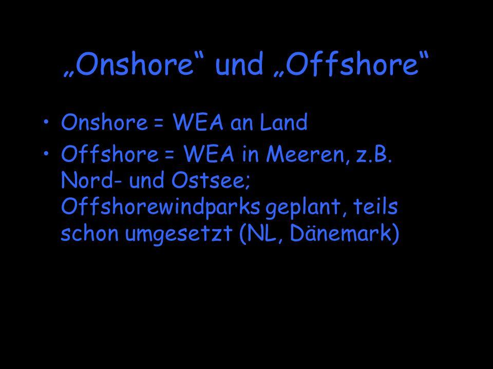 Onshore und Offshore Onshore = WEA an Land Offshore = WEA in Meeren, z.B. Nord- und Ostsee; Offshorewindparks geplant, teils schon umgesetzt (NL, Däne