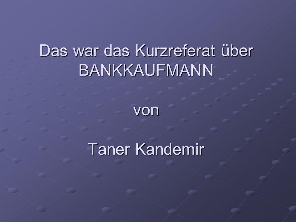 Das war das Kurzreferat über BANKKAUFMANN von Taner Kandemir
