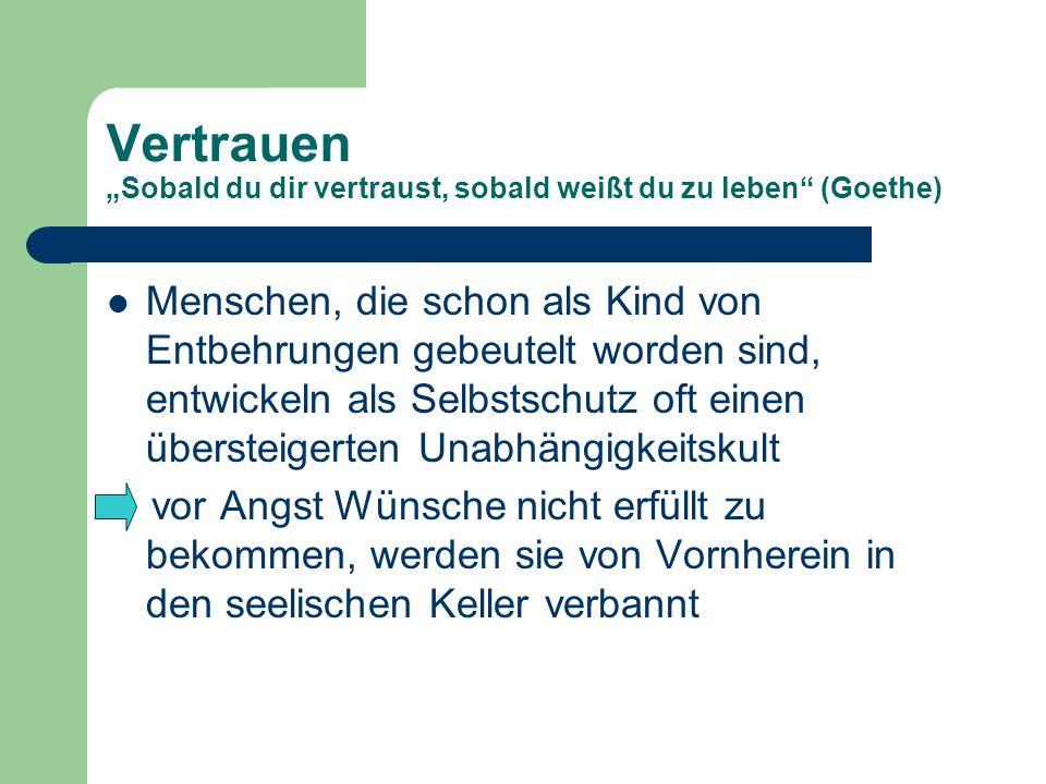 Vertrauen Sobald du dir vertraust, sobald weißt du zu leben (Goethe) Menschen, die schon als Kind von Entbehrungen gebeutelt worden sind, entwickeln a