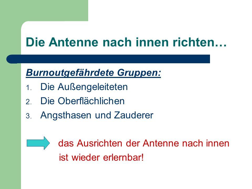 Die Antenne nach innen richten… Burnoutgefährdete Gruppen: 1. Die Außengeleiteten 2. Die Oberflächlichen 3. Angsthasen und Zauderer das Ausrichten der