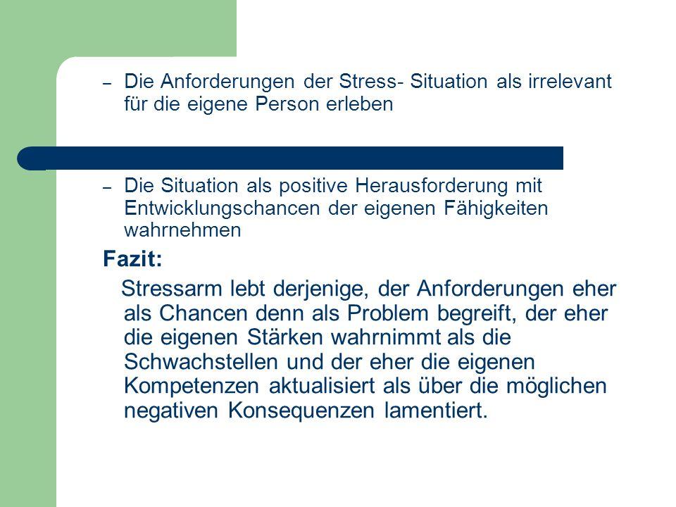 – Die Anforderungen der Stress- Situation als irrelevant für die eigene Person erleben – Die Situation als positive Herausforderung mit Entwicklungsch