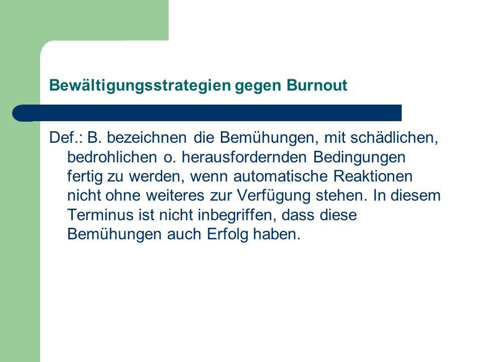 Bewältigungsstrategien gegen Burnout Def.: B. bezeichnen die Bemühungen, mit schädlichen, bedrohlichen o. herausfordernden Bedingungen fertig zu werde