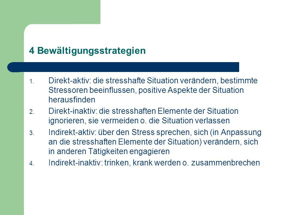 4 Bewältigungsstrategien 1. Direkt-aktiv: die stresshafte Situation verändern, bestimmte Stressoren beeinflussen, positive Aspekte der Situation herau