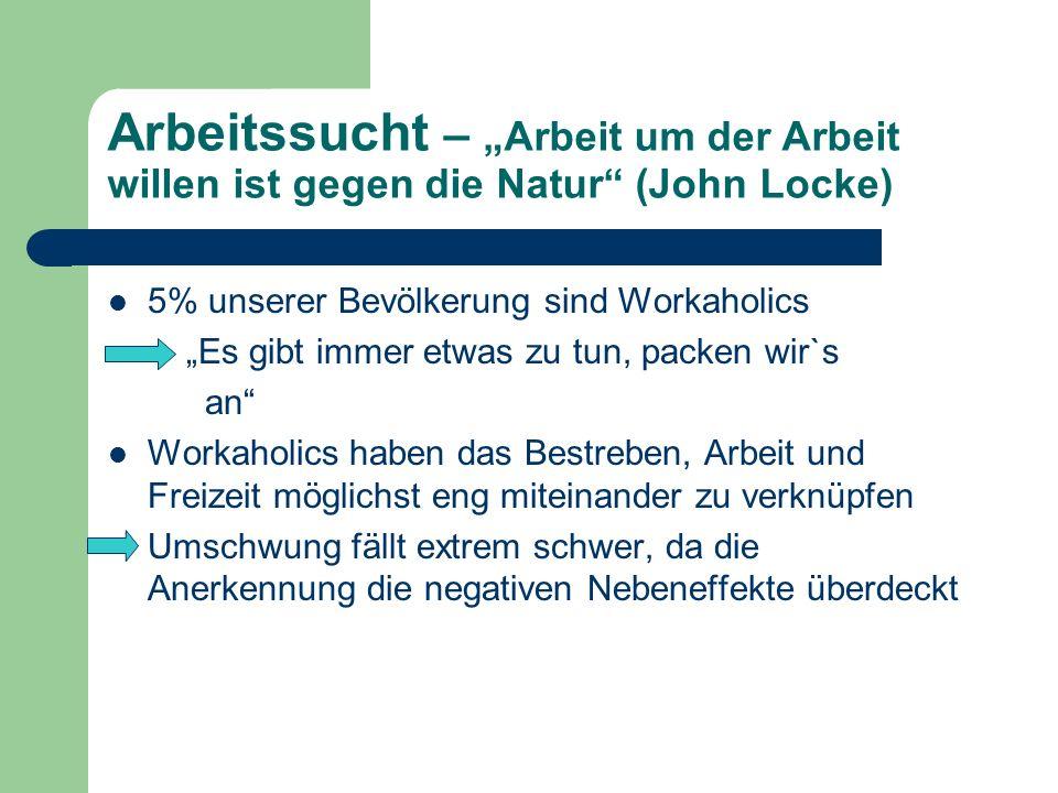 Arbeitssucht – Arbeit um der Arbeit willen ist gegen die Natur (John Locke) 5% unserer Bevölkerung sind Workaholics Es gibt immer etwas zu tun, packen