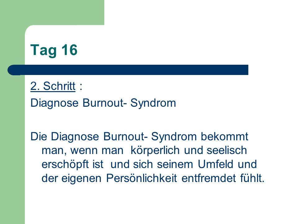 Tag 16 2. Schritt : Diagnose Burnout- Syndrom Die Diagnose Burnout- Syndrom bekommt man, wenn man körperlich und seelisch erschöpft ist und sich seine
