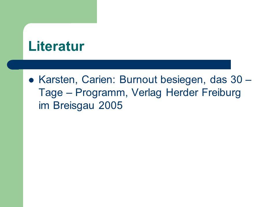 Literatur Karsten, Carien: Burnout besiegen, das 30 – Tage – Programm, Verlag Herder Freiburg im Breisgau 2005