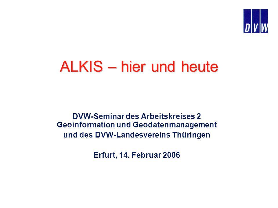 ALKIS – hier und heute DVW-Seminar des Arbeitskreises 2 Geoinformation und Geodatenmanagement und des DVW-Landesvereins Thüringen Erfurt, 14. Februar
