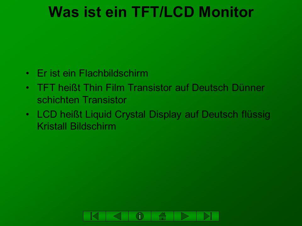 Was ist ein TFT/LCD Monitor Er ist ein Flachbildschirm TFT heißt Thin Film Transistor auf Deutsch Dünner schichten Transistor LCD heißt Liquid Crystal