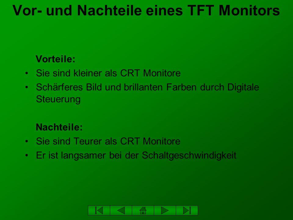 Vor- und Nachteile eines TFT Monitors Vorteile: Sie sind kleiner als CRT Monitore Schärferes Bild und brillanten Farben durch Digitale Steuerung Nacht