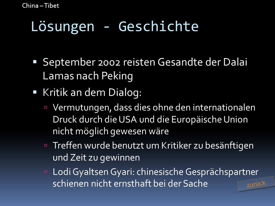 China – Tibet Lösungen - Geschichte September 2002 reisten Gesandte der Dalai Lamas nach Peking Kritik an dem Dialog: Vermutungen, dass dies ohne den