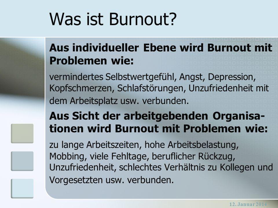12. Januar 2014 Was ist Burnout? Aus individueller Ebene wird Burnout mit Problemen wie: vermindertes Selbstwertgefühl, Angst, Depression, Kopfschmerz