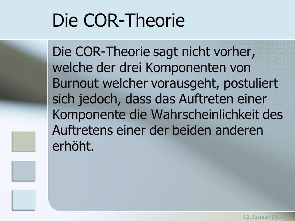 12. Januar 2014 Die COR-Theorie Die COR-Theorie sagt nicht vorher, welche der drei Komponenten von Burnout welcher vorausgeht, postuliert sich jedoch,