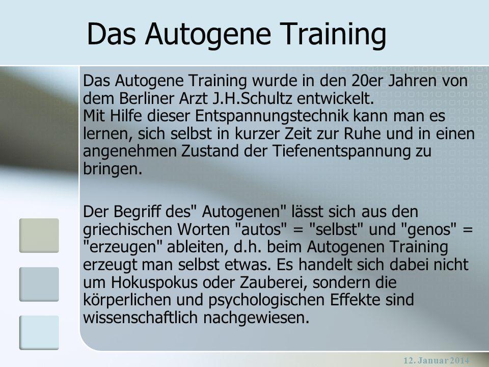 12. Januar 2014 Das Autogene Training Das Autogene Training wurde in den 20er Jahren von dem Berliner Arzt J.H.Schultz entwickelt. Mit Hilfe dieser En