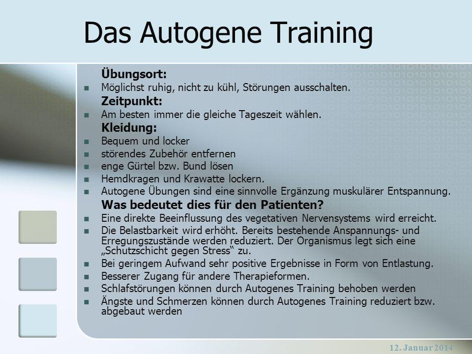 12. Januar 2014 Das Autogene Training Übungsort: Möglichst ruhig, nicht zu kühl, Störungen ausschalten. Zeitpunkt: Am besten immer die gleiche Tagesze
