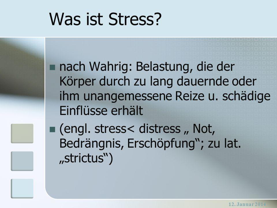12. Januar 2014 Was ist Stress? nach Wahrig: Belastung, die der Körper durch zu lang dauernde oder ihm unangemessene Reize u. schädige Einflüsse erhäl
