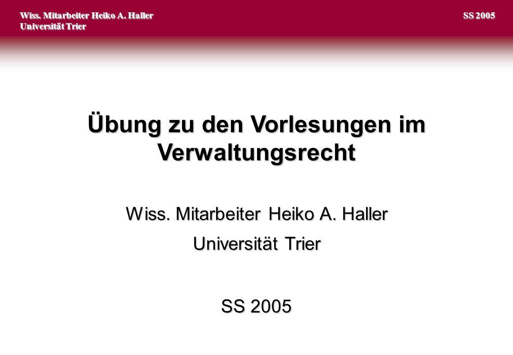 Übung zu den Vorlesungen im Verwaltungsrecht Wiss. Mitarbeiter Heiko A. Haller Universität Trier Wiss. Mitarbeiter Heiko A. Haller Universität Trier S