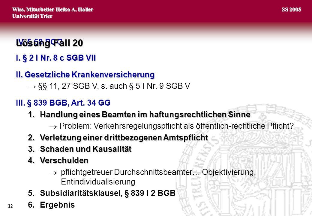 Wiss. Mitarbeiter Heiko A. Haller Universität Trier 12 SS 2005 IV. § 68 POG Lösung Fall 20 I. § 2 I Nr. 8 c SGB VII II. Gesetzliche Krankenversicherun