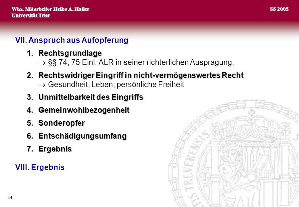 Wiss. Mitarbeiter Heiko A. Haller Universität Trier 14 SS 2005 VII. Anspruch aus Aufopferung 1.Rechtsgrundlage §§ 74, 75 Einl. ALR in seiner richterli