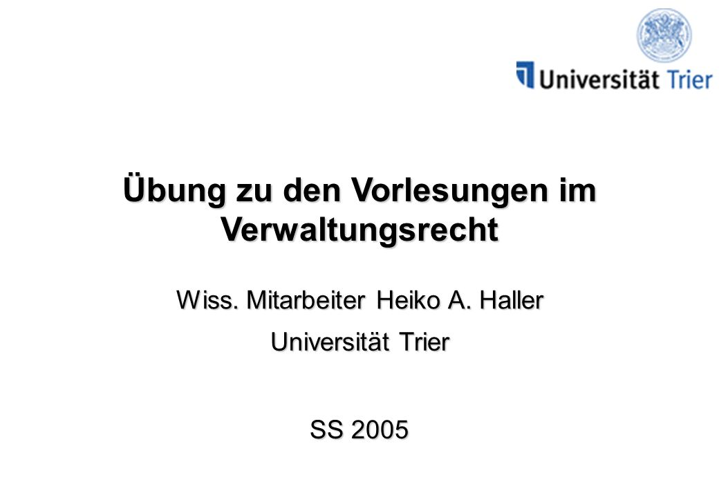 Übung zu den Vorlesungen im Verwaltungsrecht Wiss. Mitarbeiter Heiko A. Haller Universität Trier SS 2005