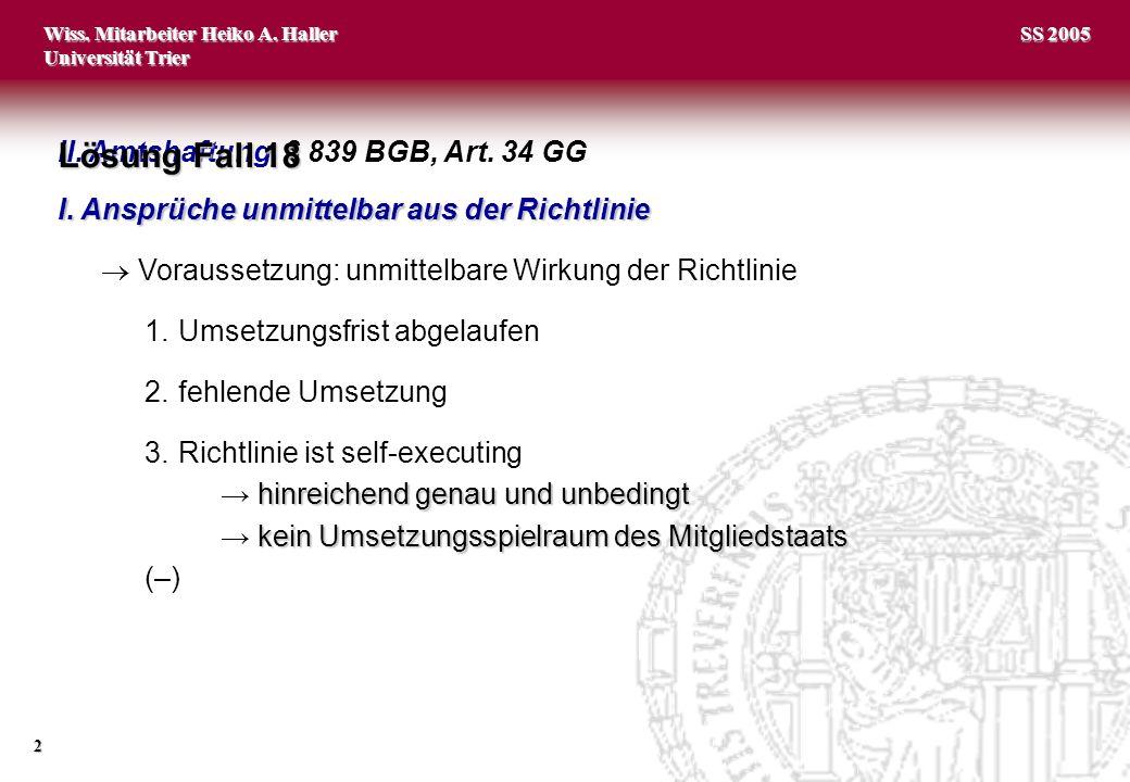 Wiss. Mitarbeiter Heiko A. Haller Universität Trier 2 SS 2005 II. Amtshaftung, § 839 BGB, Art. 34 GG Lösung Fall 18 I. Ansprüche unmittelbar aus der R