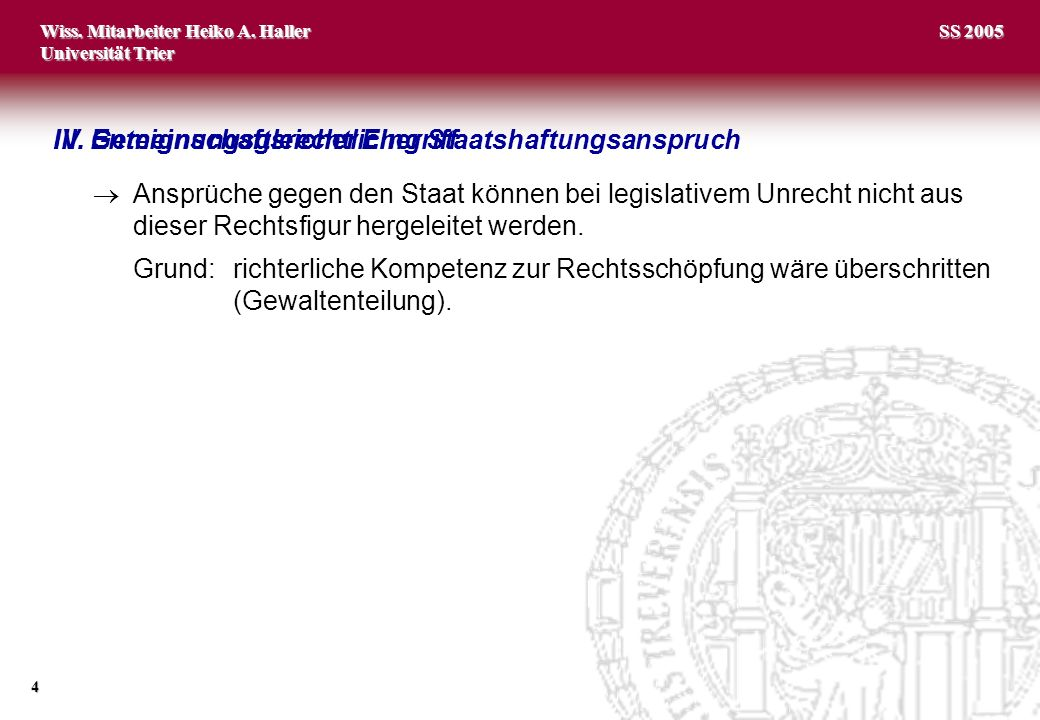 Wiss. Mitarbeiter Heiko A. Haller Universität Trier 4 SS 2005 IV. Gemeinschaftsrechtlicher StaatshaftungsanspruchIII. Enteignungsgleicher Eingriff Ans