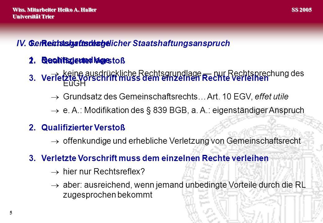 Wiss. Mitarbeiter Heiko A. Haller Universität Trier 5 SS 2005 IV. Gemeinschaftsrechtlicher Staatshaftungsanspruch 1.Rechtsgrundlage keine ausdrücklich