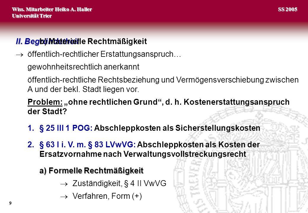 Wiss. Mitarbeiter Heiko A. Haller Universität Trier 9 SS 2005 II. Begründetheit öffentlich-rechtlicher Erstattungsanspruch… gewohnheitsrechtlich anerk