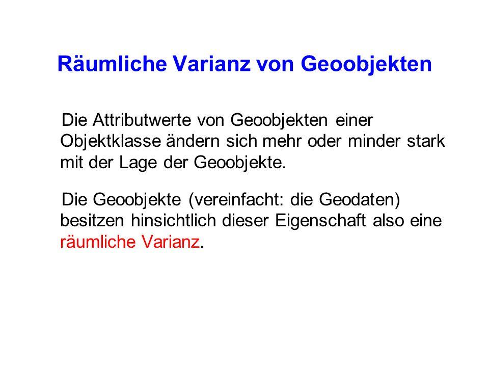Räumliche Varianz von Geoobjekten Die Attributwerte von Geoobjekten einer Objektklasse ändern sich mehr oder minder stark mit der Lage der Geoobjekte.