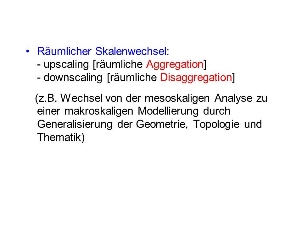 Räumlicher Skalenwechsel: - upscaling [räumliche Aggregation] - downscaling [räumliche Disaggregation] (z.B. Wechsel von der mesoskaligen Analyse zu e