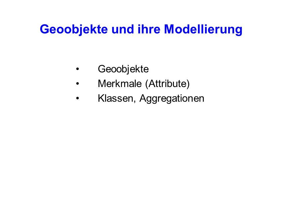 Geoobjekte und ihre Modellierung Geoobjekte Merkmale (Attribute) Klassen, Aggregationen