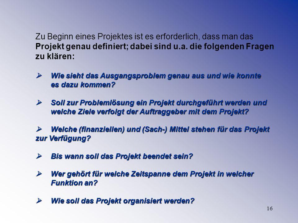 16 Zu Beginn eines Projektes ist es erforderlich, dass man das Projekt genau definiert; dabei sind u.a. die folgenden Fragen zu klären: Wie sieht das