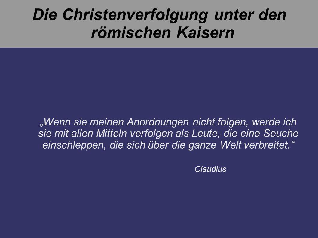 Die Christenverfolgung unter den römischen Kaisern Wenn sie meinen Anordnungen nicht folgen, werde ich sie mit allen Mitteln verfolgen als Leute, die