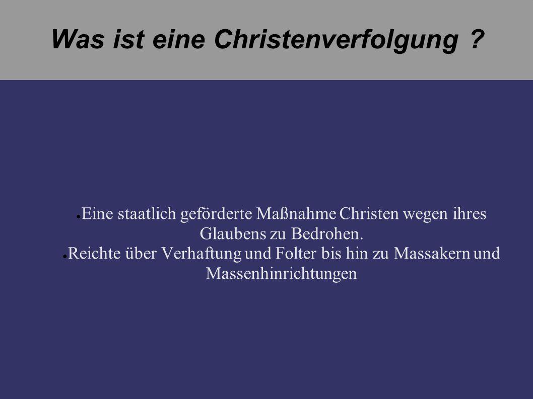 Was ist eine Christenverfolgung ? Eine staatlich geförderte Maßnahme Christen wegen ihres Glaubens zu Bedrohen. Reichte über Verhaftung und Folter bis
