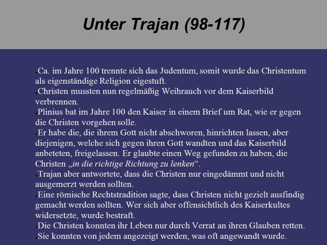 Unter Trajan (98-117) Ca. im Jahre 100 trennte sich das Judentum, somit wurde das Christentum als eigenständige Religion eigestuft. Christen mussten n