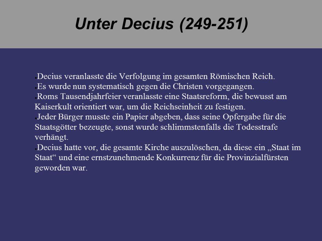 Unter Decius (249-251) Decius veranlasste die Verfolgung im gesamten Römischen Reich. Es wurde nun systematisch gegen die Christen vorgegangen. Roms T
