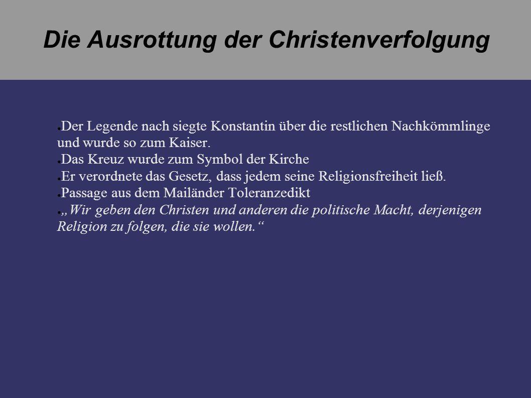 Die Ausrottung der Christenverfolgung Der Legende nach siegte Konstantin über die restlichen Nachkömmlinge und wurde so zum Kaiser. Das Kreuz wurde zu