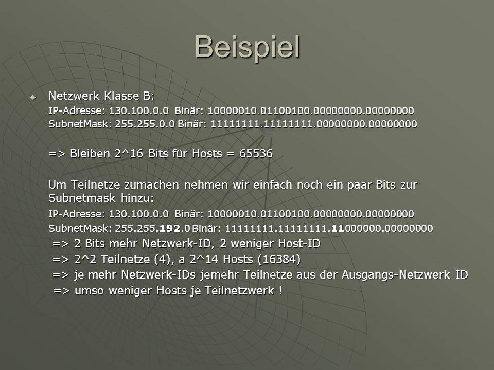 Beispiel Netzwerk Klasse B: Netzwerk Klasse B: IP-Adresse: 130.100.0.0 Binär: 10000010.01100100.00000000.00000000 SubnetMask: 255.255.0.0 Binär: 11111111.11111111.00000000.00000000 => Bleiben 2^16 Bits für Hosts = 65536 Um Teilnetze zumachen nehmen wir einfach noch ein paar Bits zur Subnetmask hinzu: IP-Adresse: 130.100.0.0 Binär: 10000010.01100100.00000000.00000000 SubnetMask: 255.255.192.0 Binär: 11111111.11111111.11000000.00000000 => 2 Bits mehr Netzwerk-ID, 2 weniger Host-ID => 2 Bits mehr Netzwerk-ID, 2 weniger Host-ID => 2^2 Teilnetze (4), a 2^14 Hosts (16384) => 2^2 Teilnetze (4), a 2^14 Hosts (16384) => je mehr Netzwerk-IDs jemehr Teilnetze aus der Ausgangs-Netzwerk ID => je mehr Netzwerk-IDs jemehr Teilnetze aus der Ausgangs-Netzwerk ID => umso weniger Hosts je Teilnetzwerk .