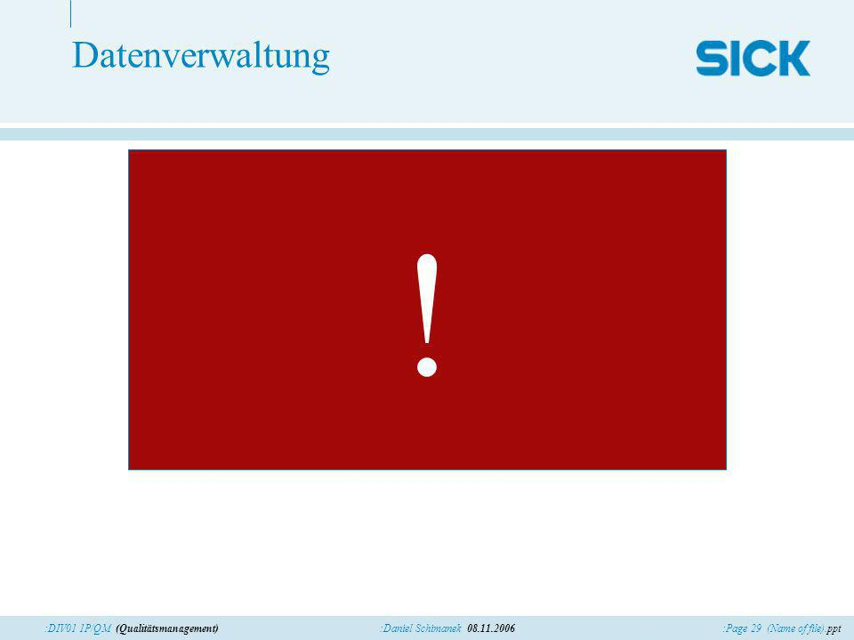 :Page 29 (Name of file).ppt:Daniel Schimanek 08.11.2006:DIV01 1P/QM (Qualitätsmanagement) Datenverwaltung !