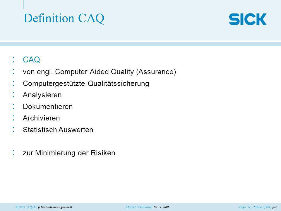 :Page 34 (Name of file).ppt:Daniel Schimanek 08.11.2006:DIV01 1P/QM (Qualitätsmanagement) Definition CAQ : CAQ : von engl. Computer Aided Quality (Ass