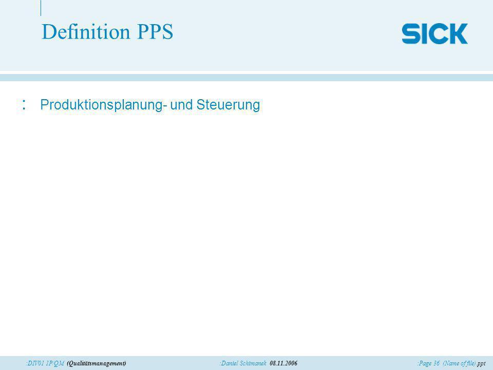 :Page 36 (Name of file).ppt:Daniel Schimanek 08.11.2006:DIV01 1P/QM (Qualitätsmanagement) Definition PPS : Produktionsplanung- und Steuerung