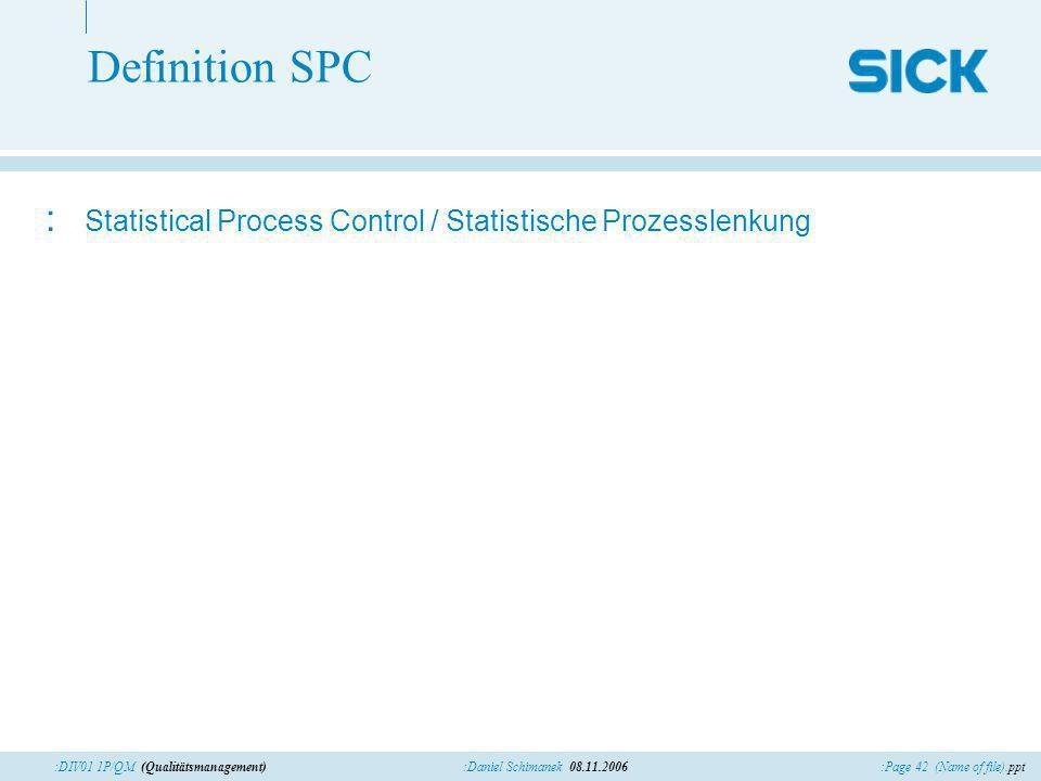 :Page 42 (Name of file).ppt:Daniel Schimanek 08.11.2006:DIV01 1P/QM (Qualitätsmanagement) Definition SPC : Statistical Process Control / Statistische