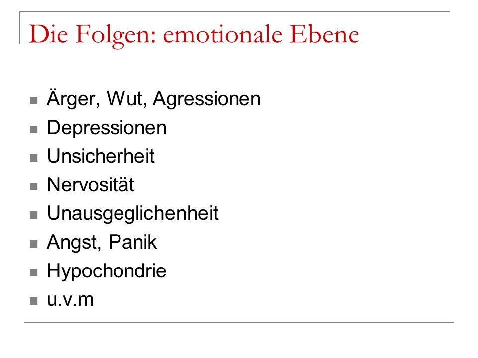 Die Folgen: emotionale Ebene Ärger, Wut, Agressionen Depressionen Unsicherheit Nervosität Unausgeglichenheit Angst, Panik Hypochondrie u.v.m